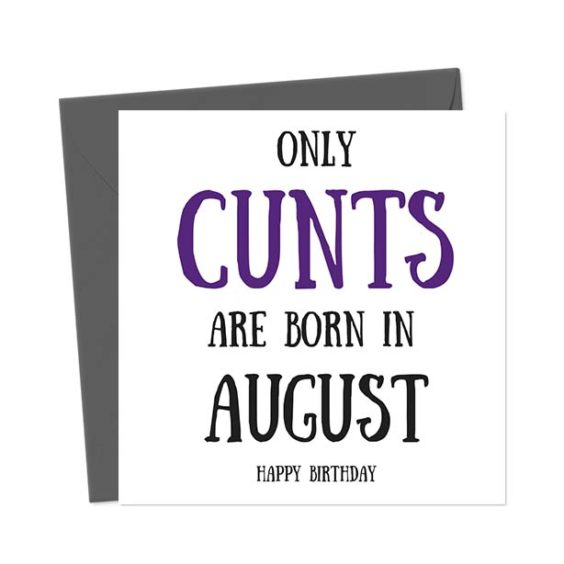 Only cunts are born in August – Happy Birthday