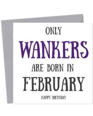 Only Wankers Are Born in February - Happy Birthday