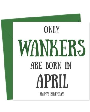 Only Wankers Are Born in April - Happy Birthday Greetings Card