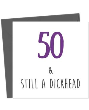 50 & Still A Dickhead Birthday Card