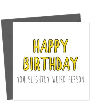 Happy Birthday You Slightly Weird Person - Birthday Card