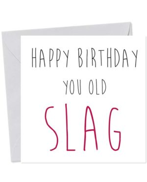 Happy Birthday You Old Slag - Birthday Card