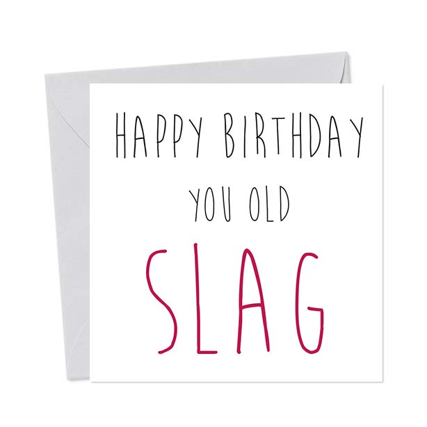 Happy Birthday You Old Slag – Birthday Card