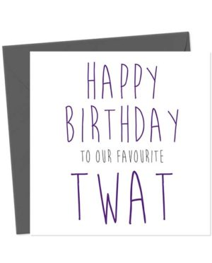 Happy Birthday to our favourite twat - Birthday Card