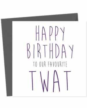 Happy Birthday to our favourite twat - Birthday Card