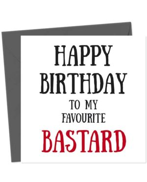 Happy Birthday To My Favourite Bastard - Birthday Card