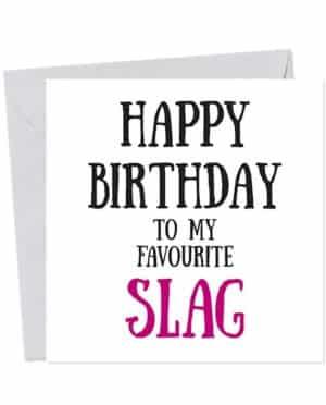 Happy Birthday to my favourite slag - Birthday Card