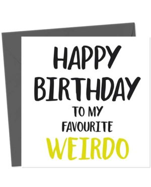 Happy Birthday to my favourite weirdo - Birthday Card
