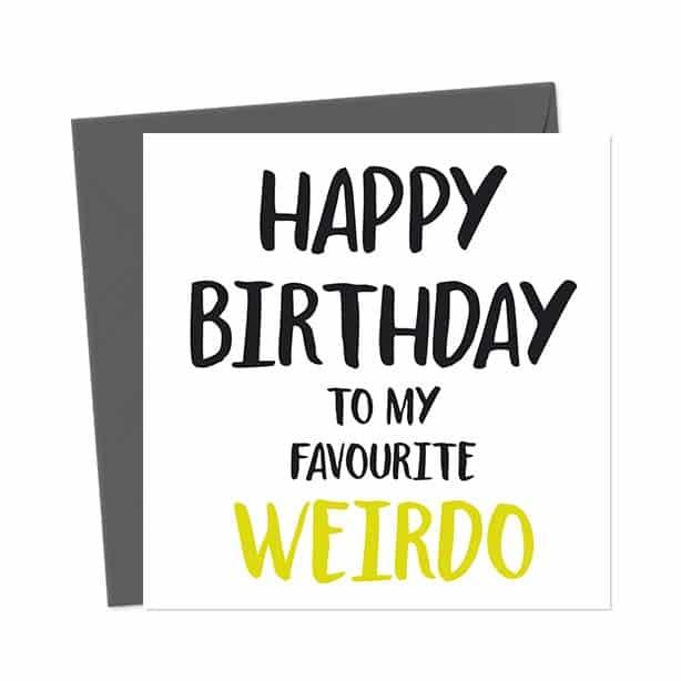 Happy Birthday to my favourite weirdo – Birthday Card