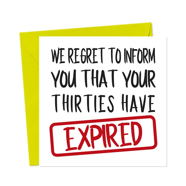 We regret to inform you that your thirties have EXPIRED