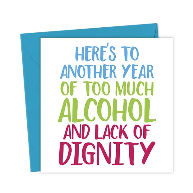 Here's to another year of too much alcohol and lack of dignity – Birthday Card