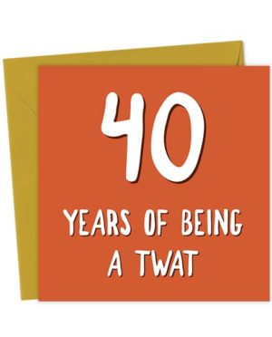 40 Years of Being a Twat - Birthday Card
