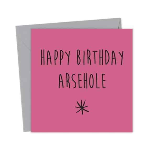 Happy Birthday Arsehole – Birthday Card