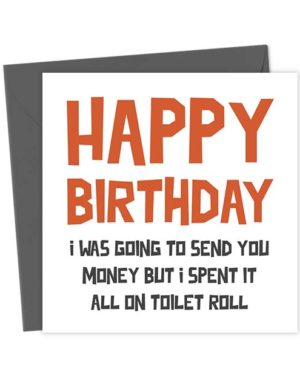 Happy birthday, I was going to send you money but I spent it all on toilet roll - Birthday Card