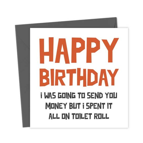 Happy birthday, I was going to send you money but I spent it all on toilet roll – Birthday Card