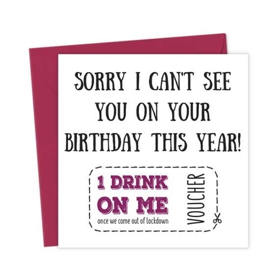 Sorry I can't see you on your birthday this year! 1 Drink on me once we come out of lockdown