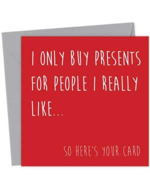 I only buy presents for people I really like… so here's your card