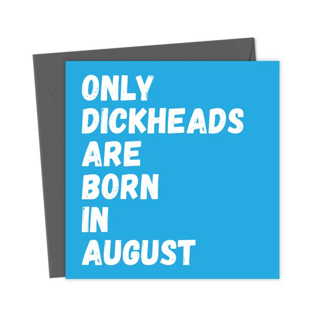 Only Dickheads Are Born In August – Birthday Card