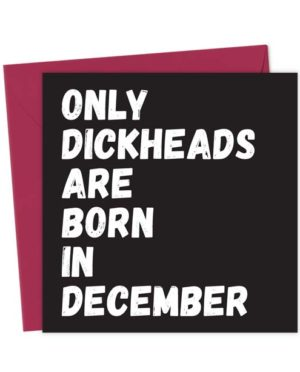 Only Dickheads Are Born In December
