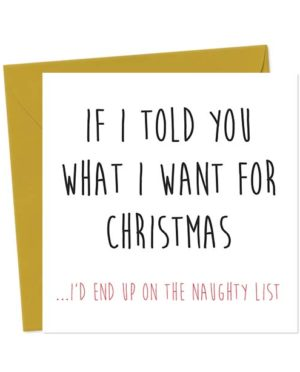 >If I told you what I want for Christmas, I'd end up on the naughty list - Christmas Card