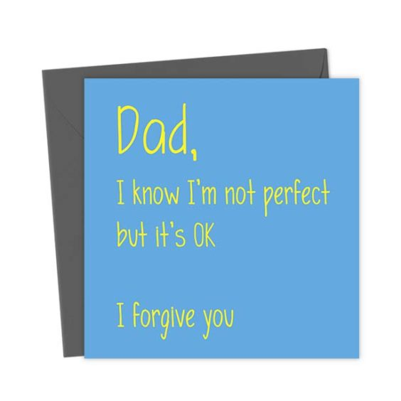 Dad, I know I'm not perfect but it's OK I forgive you