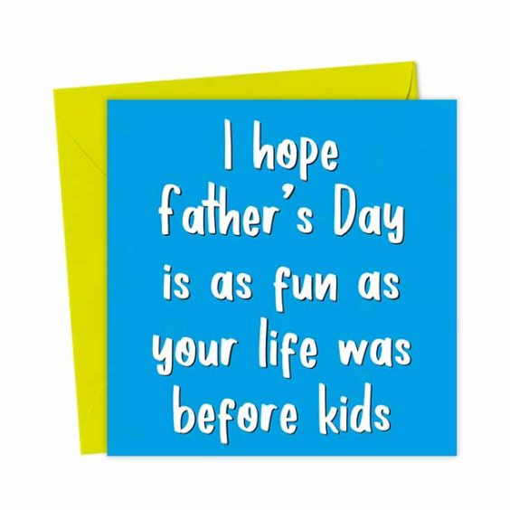 I hope Father's Day is as fun as your life was before kids