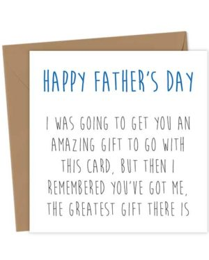 Happy Father's Day. I was going to get you an amazing gift to go with this card, but then I remembered you've got me, the greatest gift there is