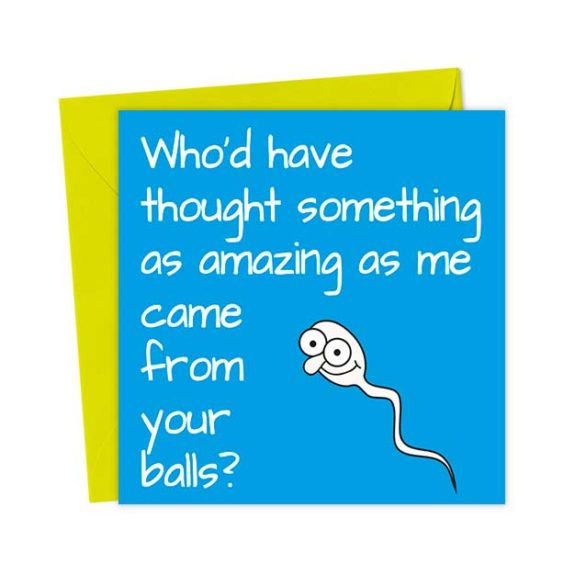 Who'd have thought something as amazing as me came from your balls?