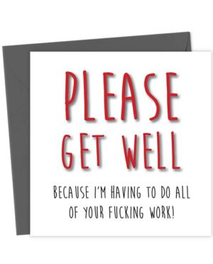 Please get well because I'm having to do all of your fucking work!