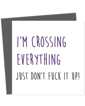I'm Crossing Everything, Just Don't Fuck it Up! - Greetings Card