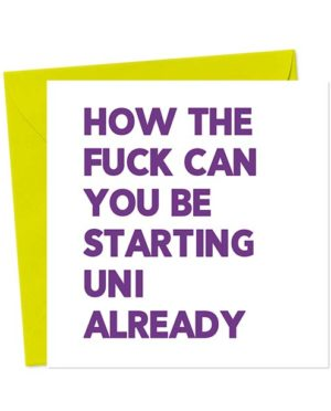 How the fuck can you be starting Uni already - Funny Greeting Card