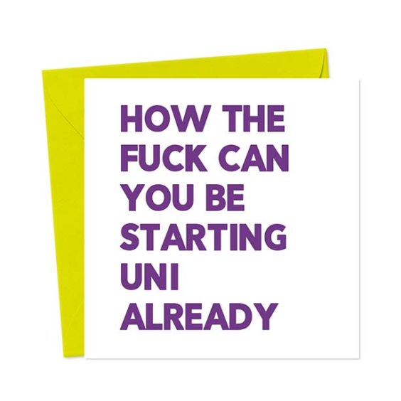 How the fuck can you be starting Uni already – Funny Greeting Card
