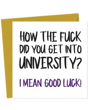 How the fuck did you get into University? I mean good luck - Funny Good Luck Card