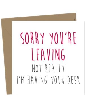 Sorry You're Leaving. Not Really, I'm Having Your Desk - Leaving Card