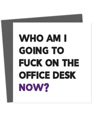 Who am I going to fuck on the office desk now? - Leaving Card