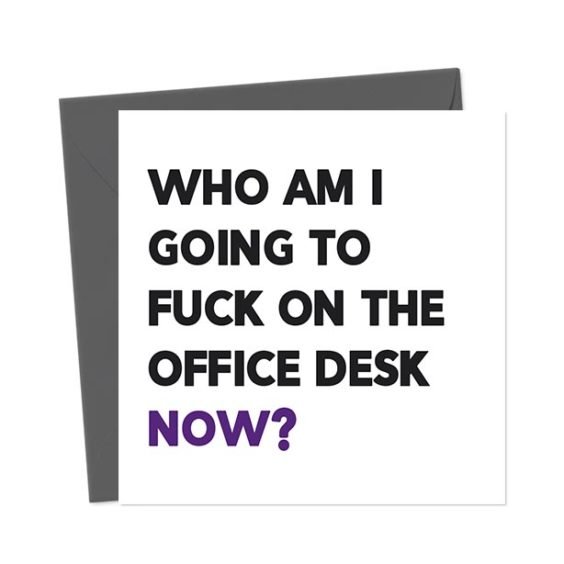 Who am I going to fuck on the office desk now? – Leaving Card