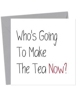 Who's Going To Make The Tea Now? - Leaving Card