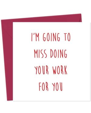 I'm going to miss doing your work for you - Leaving Card