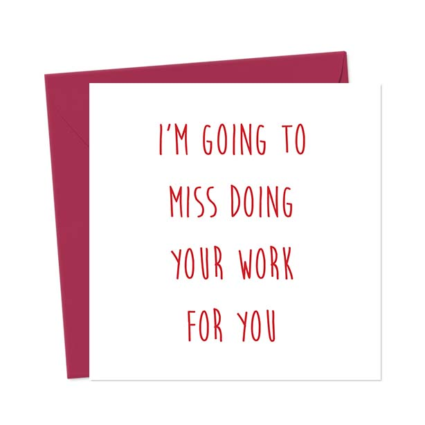 I'm going to miss doing your work for you – Leaving Card