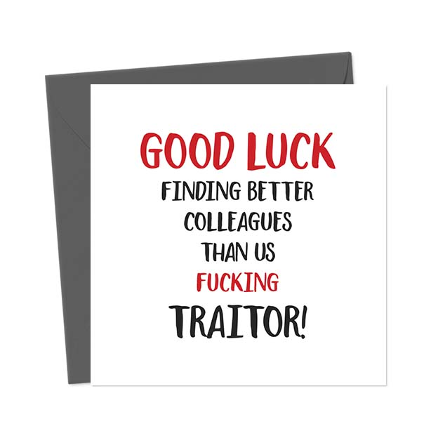 Good luck finding better colleagues than us Fucking Traitor!