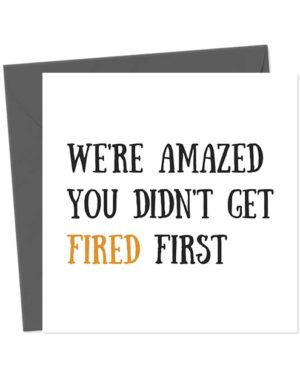 We're amazed you didn't get fired first