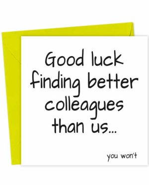 Good luck finding better colleagues than us... You won't
