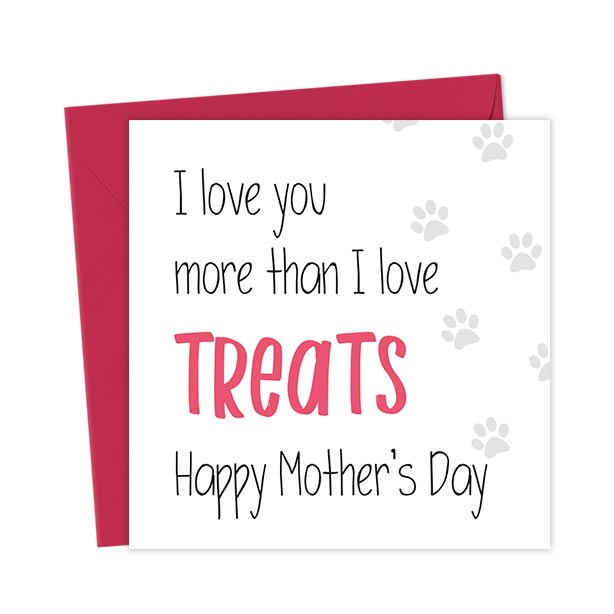 I love you more than I love treats Happy Mother's Day