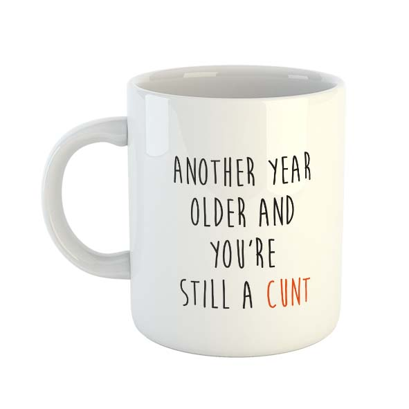 Another Year Older And You're Still A Cunt – Mug