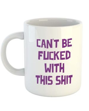 Can't be fucked with this shit - Mug