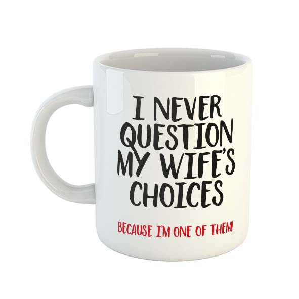 I never question my wife's choices because I'm one of them! Mug