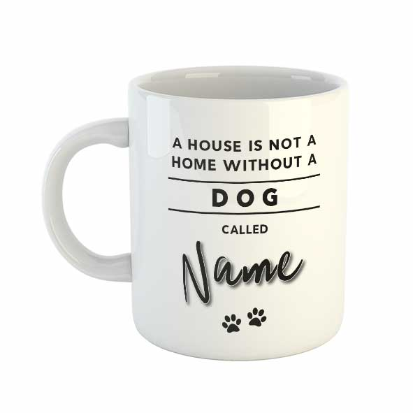 A house is not a home without a Dog called Personalised name Mug