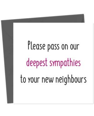 Please pass on our deepest sympathies to your new neighbours - Funny New Home Card