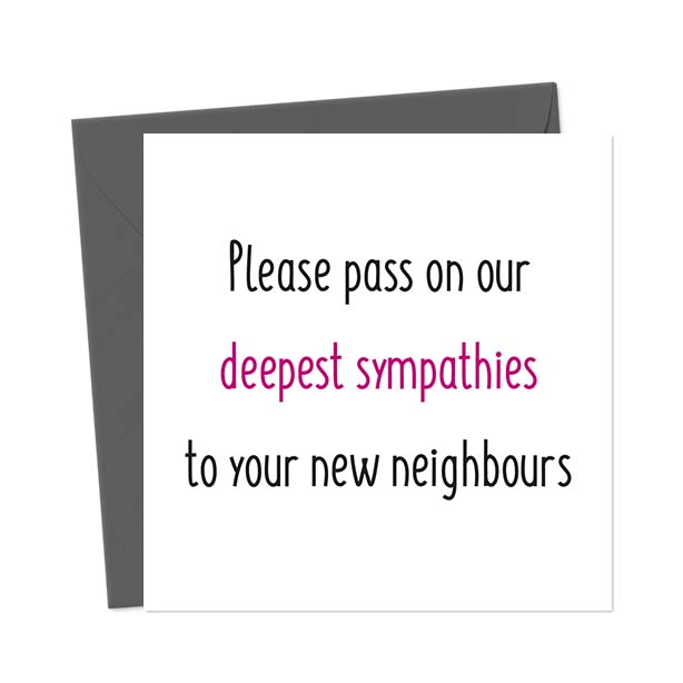Please pass on our deepest sympathies to your new neighbours – Funny New Home Card