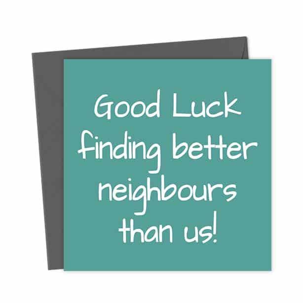 Good Luck finding better neighbours than us!
